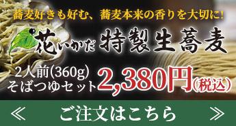 蕎麦好きが絶賛する、香り高い蕎麦 花いかだ特製生蕎麦 2人前(350g)そばつゆセット1,960円(税込) ご注文はこちら